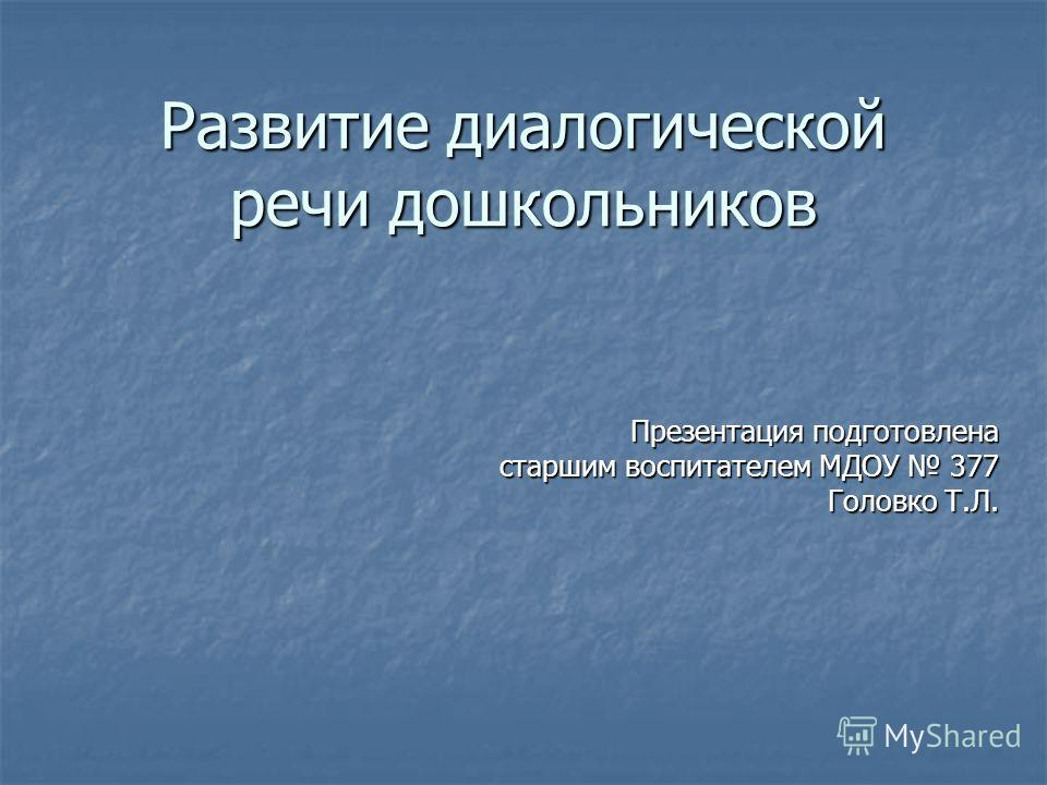 Развитие диалогической речи дошкольников Презентация подготовлена старшим воспитателем МДОУ 377 Головко Т.Л.