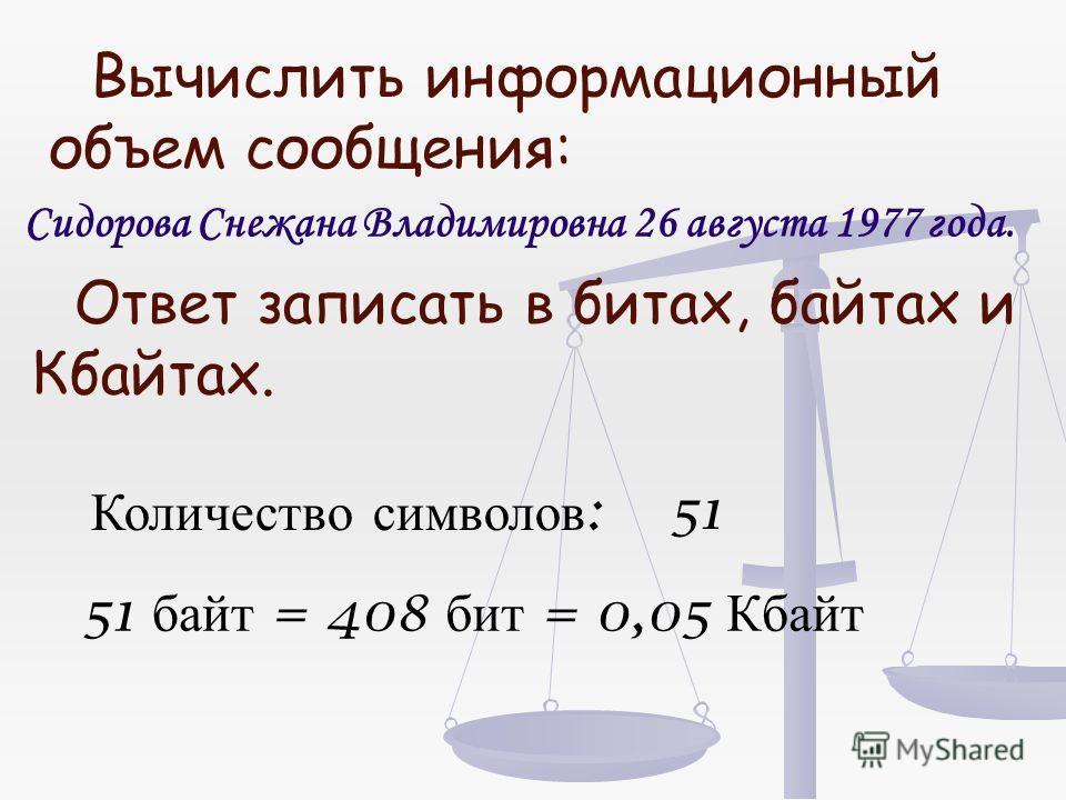 Вычислить информационный объем сообщения: Сидорова Снежана Владимировна 26 августа 1977 года. Ответ записать в битах, байтах и Кбайтах. Количество символов :51 51 байт =408 бит =0,05 Кбайт