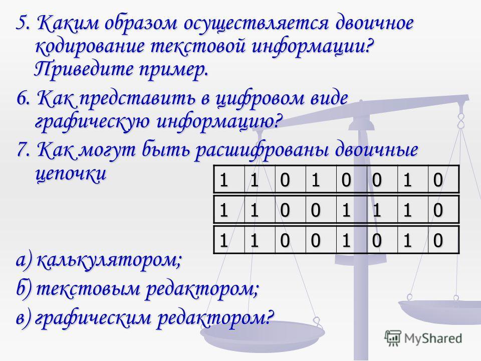 5. Каким образом осуществляется двоичное кодирование текстовой информации? Приведите пример. 6. Как представить в цифровом виде графическую информацию? 7. Как могут быть расшифрованы двоичные цепочки а) калькулятором; б) текстовым редактором; в) граф