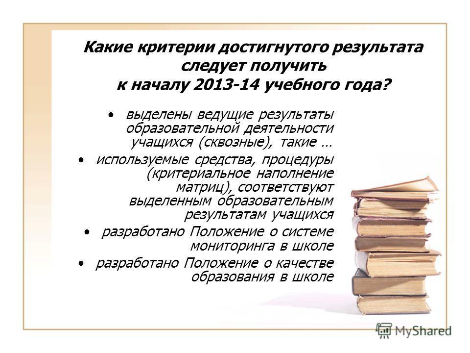 Какие критерии достигнутого результата следует получить к началу 2013-14 учебного года? выделены ведущие результаты образовательной деятельности учащихся (сквозные), такие … используемые средства, процедуры (критериальное наполнение матриц), соответс