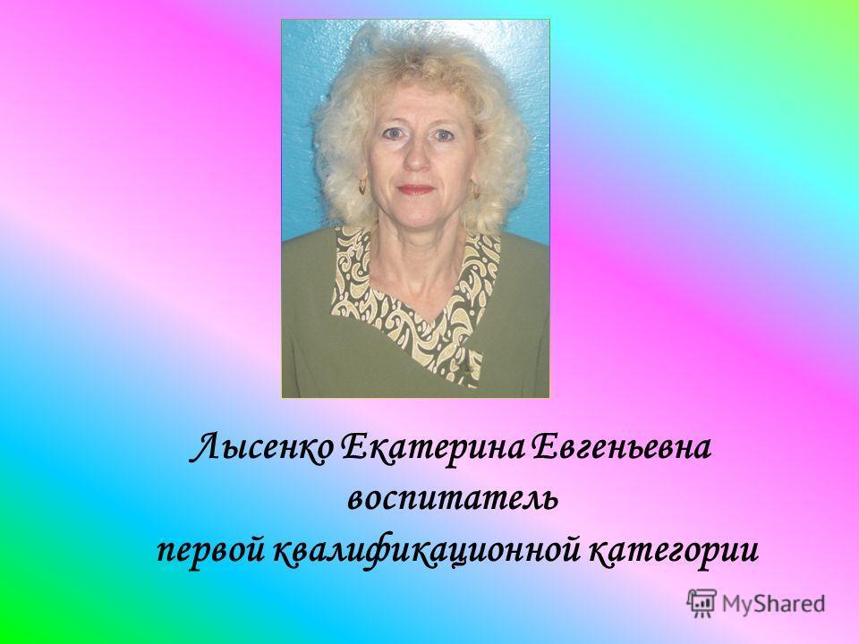 Лысенко Екатерина Евгеньевна воспитатель первой квалификационной категории