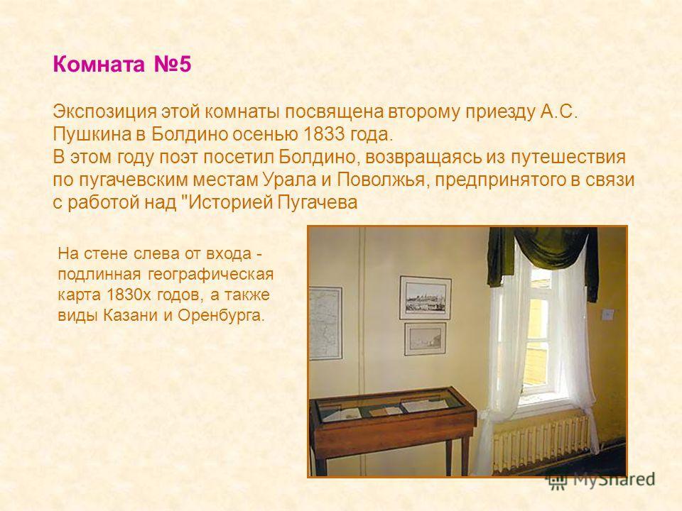Комната 5 Экспозиция этой комнаты посвящена второму приезду А.С. Пушкина в Болдино осенью 1833 года. В этом году поэт посетил Болдино, возвращаясь из путешествия по пугачевским местам Урала и Поволжья, предпринятого в связи с работой над