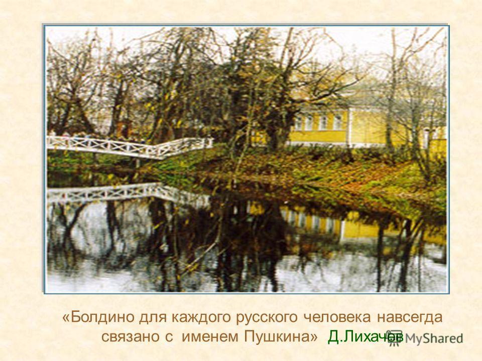 «Болдино для каждого русского человека навсегда связано с именем Пушкина» Д.Лихачев