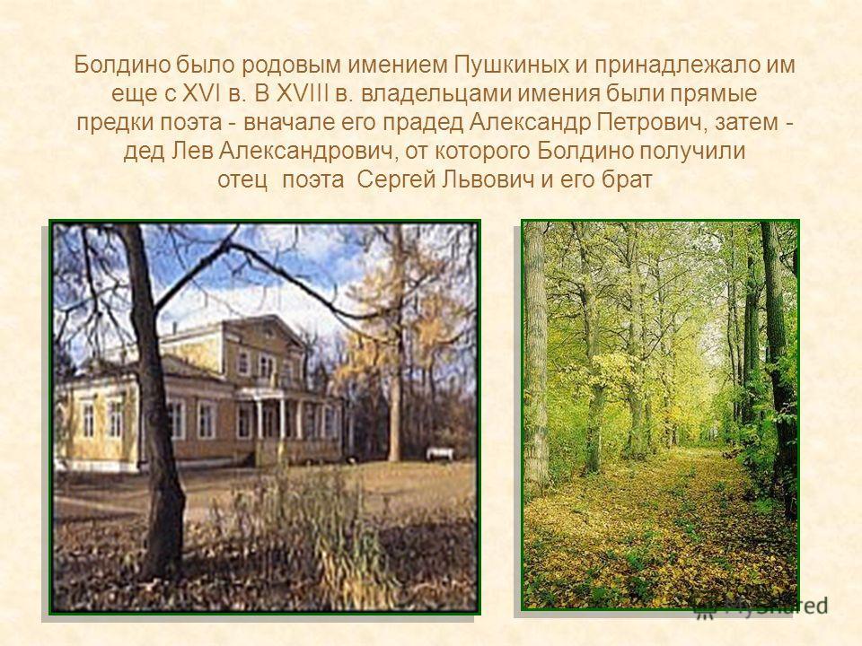 Болдино было родовым имением Пушкиных и принадлежало им еще с XVI в. В XVIII в. владельцами имения были прямые предки поэта - вначале его прадед Александр Петрович, затем - дед Лев Александрович, от которого Болдино получили отец поэта Сергей Львович