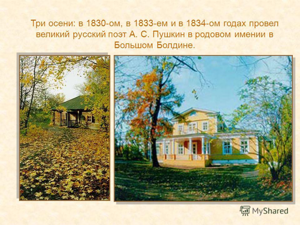 Три осени: в 1830-ом, в 1833-ем и в 1834-ом годах провел великий русский поэт А. С. Пушкин в родовом имении в Большом Болдине.