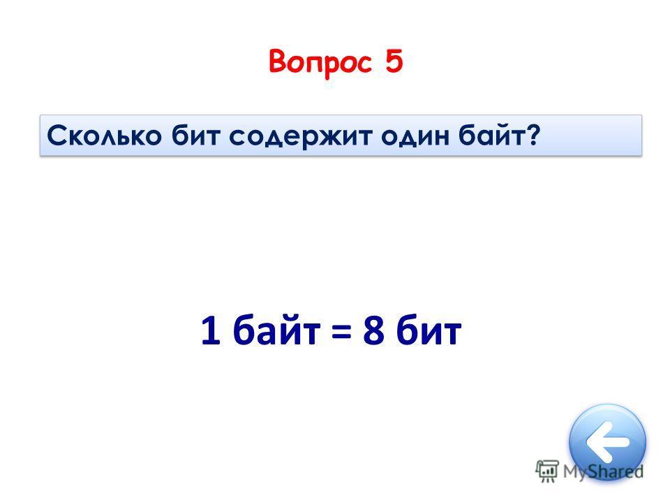 Вопрос 5 Сколько бит содержит один байт? 1 байт = 8 бит