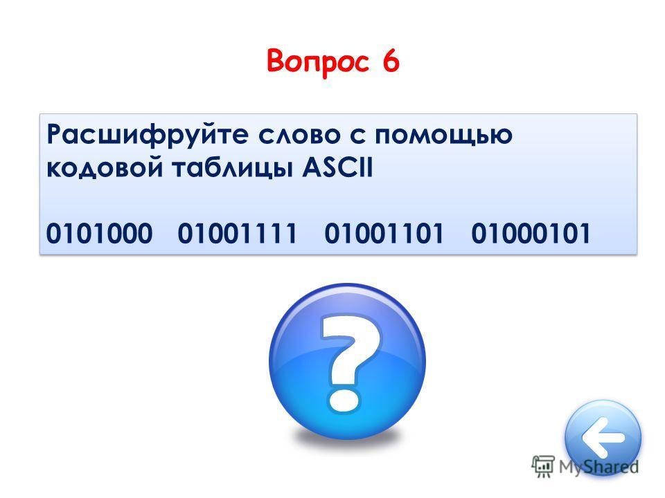 Вопрос 6 Расшифруйте слово с помощью кодовой таблицы ASCII 0101000 01001111 01001101 01000101 Расшифруйте слово с помощью кодовой таблицы ASCII 0101000 01001111 01001101 01000101