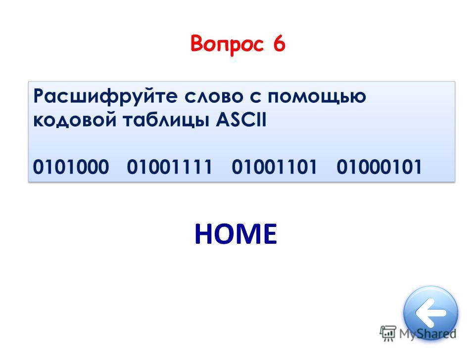 Вопрос 6 Расшифруйте слово с помощью кодовой таблицы ASCII 0101000 01001111 01001101 01000101 Расшифруйте слово с помощью кодовой таблицы ASCII 0101000 01001111 01001101 01000101 HOME