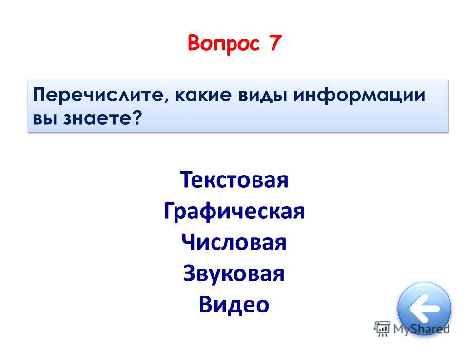 Вопрос 7 Перечислите, какие виды информации вы знаете? Текстовая Графическая Числовая Звуковая Видео