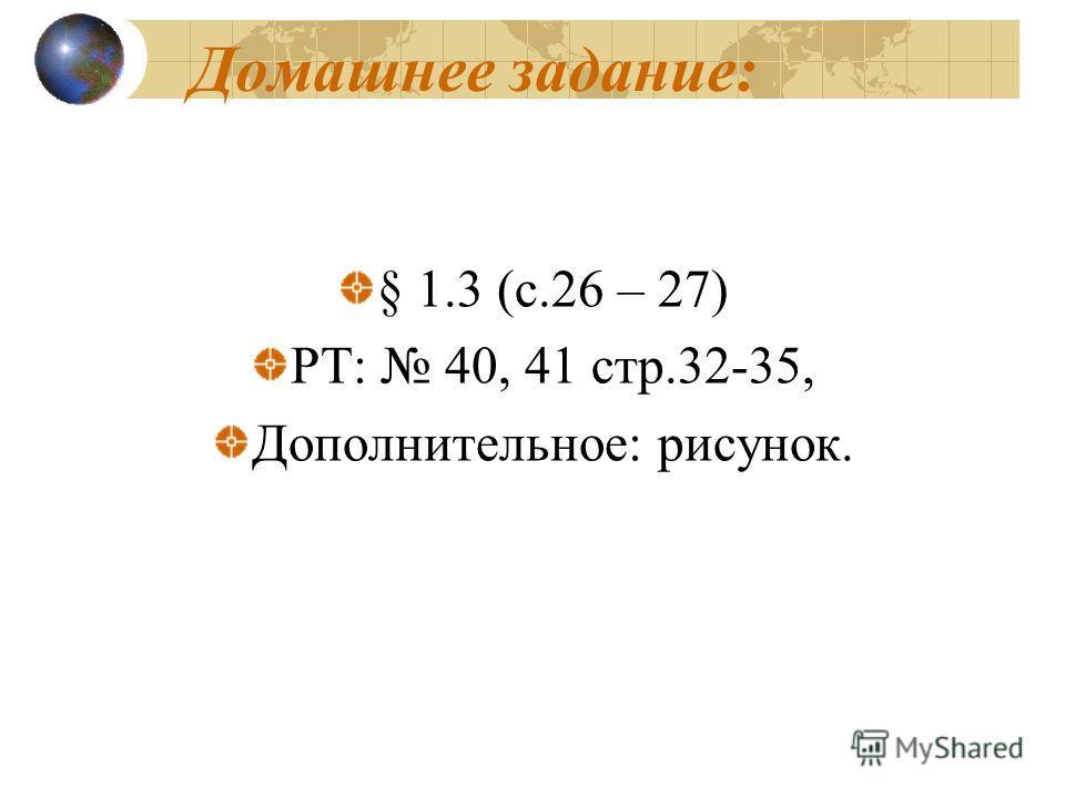 Домашнее задание: § 1.3 (с.26 – 27) РТ: 40, 41 стр.32-35, Дополнительное: рисунок.