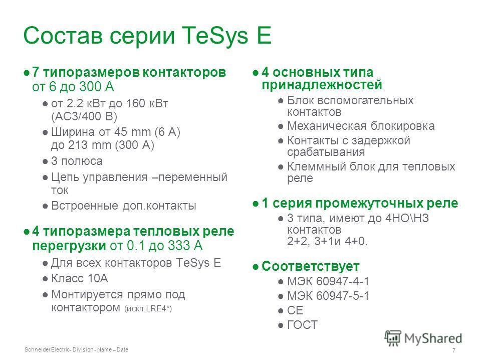 Schneider Electric 7 - Division - Name – Date Состав серии TeSys E 7 типоразмеров контакторов от 6 до 300 A от 2.2 кВт до 160 кВт (AC3/400 В) Ширина от 45 mm (6 A) до 213 mm (300 A) 3 полюса Цепь управления –переменный ток Встроенные доп.контакты 4 т