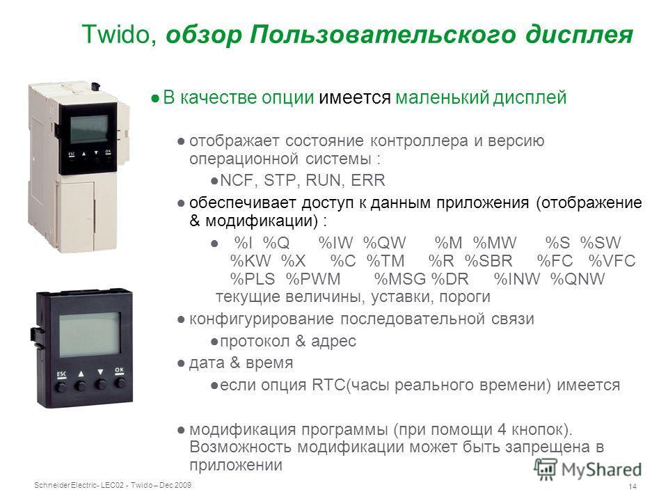 Schneider Electric 14 - LEC02 - Twido – Dec 2009 Twido, обзор Пользовательского дисплея В качестве опции имеется маленький дисплей отображает состояние контроллера и версию операционной системы : NCF, STP, RUN, ERR обеспечивает доступ к данным прилож