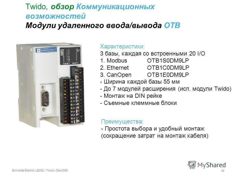 Schneider Electric 19 - LEC02 - Twido – Dec 2009 Twido, обзор Коммуникационных возможностей Модули удаленного ввода/вывода OTB Характеристики: 3 базы, каждая со встроенными 20 I/O 1. ModbusOTB1S0DM9LP 2. EthernetOTB1C0DM9LP 3. CanOpenOTB1E0DM9LP - Ши