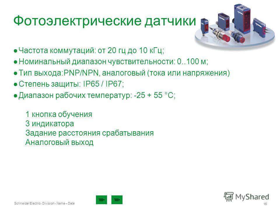 Schneider Electric 15 - Division - Name – Date Фотоэлектрические датчики Частота коммутаций: от 20 гц до 10 кГц; Номинальный диапазон чувствительности: 0..100 м; Тип выхода:PNP/NPN, аналоговый (тока или напряжения) Степень защиты: IP65 / IP67; Диапаз