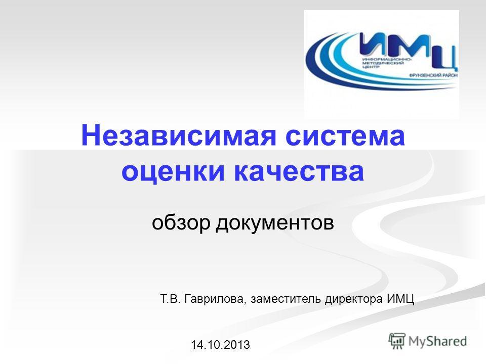 Независимая система оценки качества обзор документов Т.В. Гаврилова, заместитель директора ИМЦ 14.10.2013