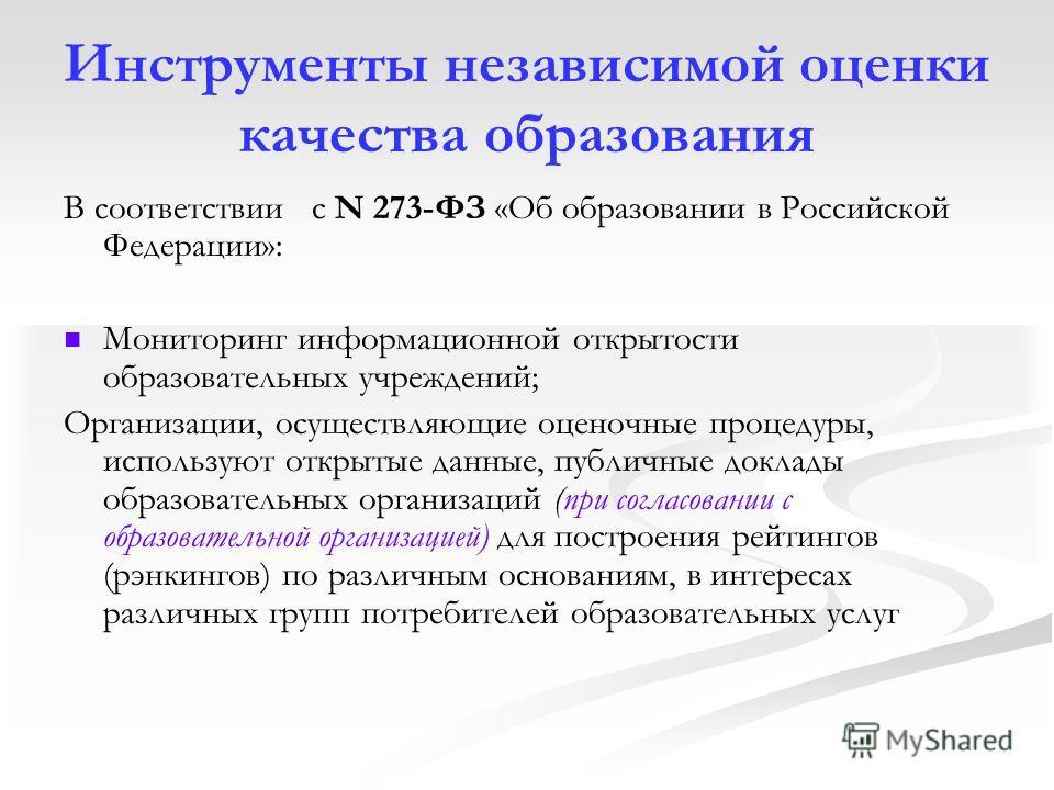 Инструменты независимой оценки качества образования В соответствии с N 273-ФЗ «Об образовании в Российской Федерации»: Мониторинг информационной открытости образовательных учреждений; Организации, осуществляющие оценочные процедуры, используют открыт