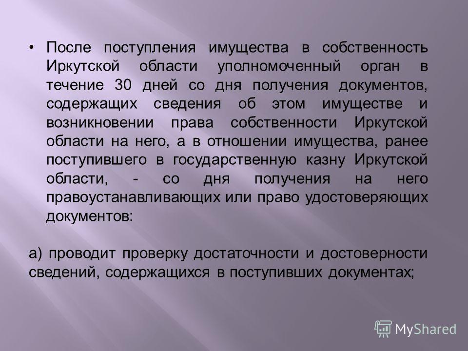 После поступления имущества в собственность Иркутской области уполномоченный орган в течение 30 дней со дня получения документов, содержащих сведения об этом имуществе и возникновении права собственности Иркутской области на него, а в отношении имуще
