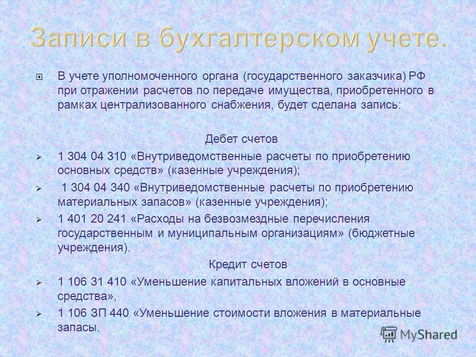 В учете уполномоченного органа (государственного заказчика) РФ при отражении расчетов по передаче имущества, приобретенного в рамках централизованного снабжения, будет сделана запись: Дебет счетов 1 304 04 310 «Внутриведомственные расчеты по приобрет