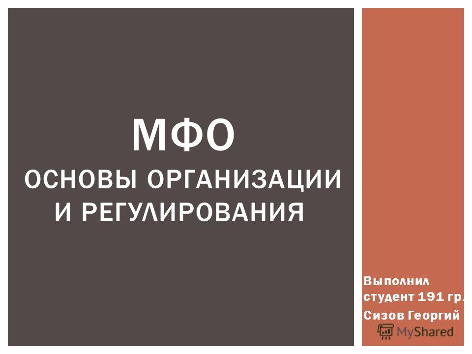 Выполнил студент 191 гр. Сизов Георгий МФО ОСНОВЫ ОРГАНИЗАЦИИ И РЕГУЛИРОВАНИЯ