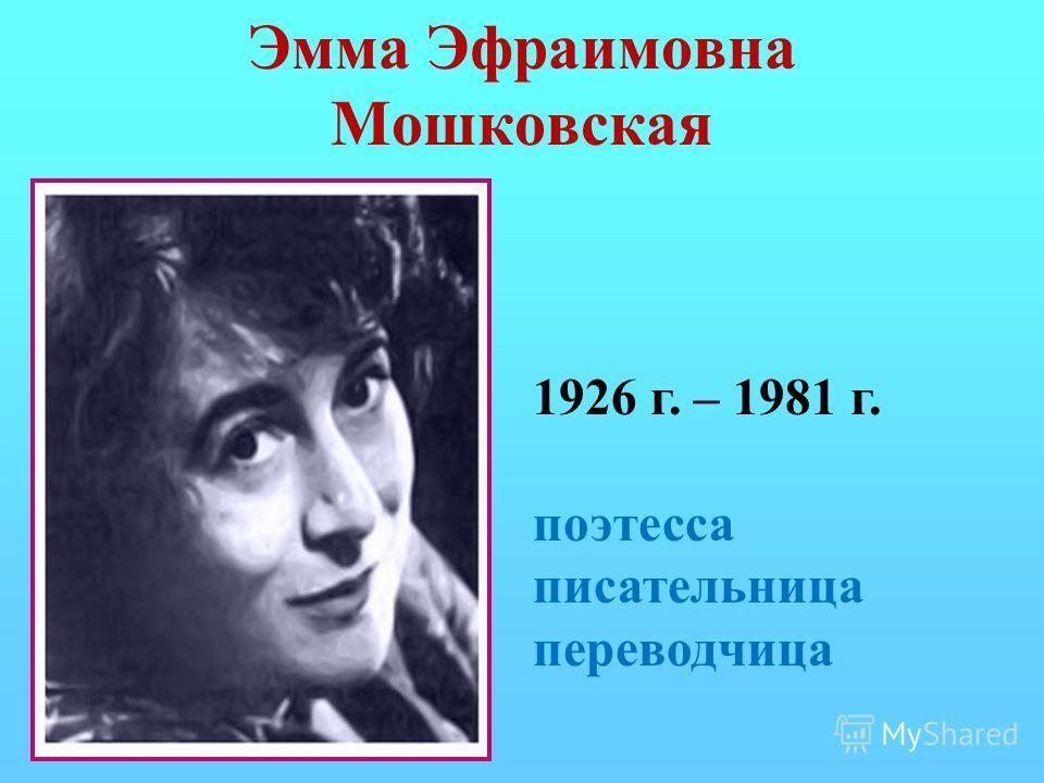 Эмма Эфраимовна Мошковская 1926 г. – 1981 г. поэтесса писательница переводчица