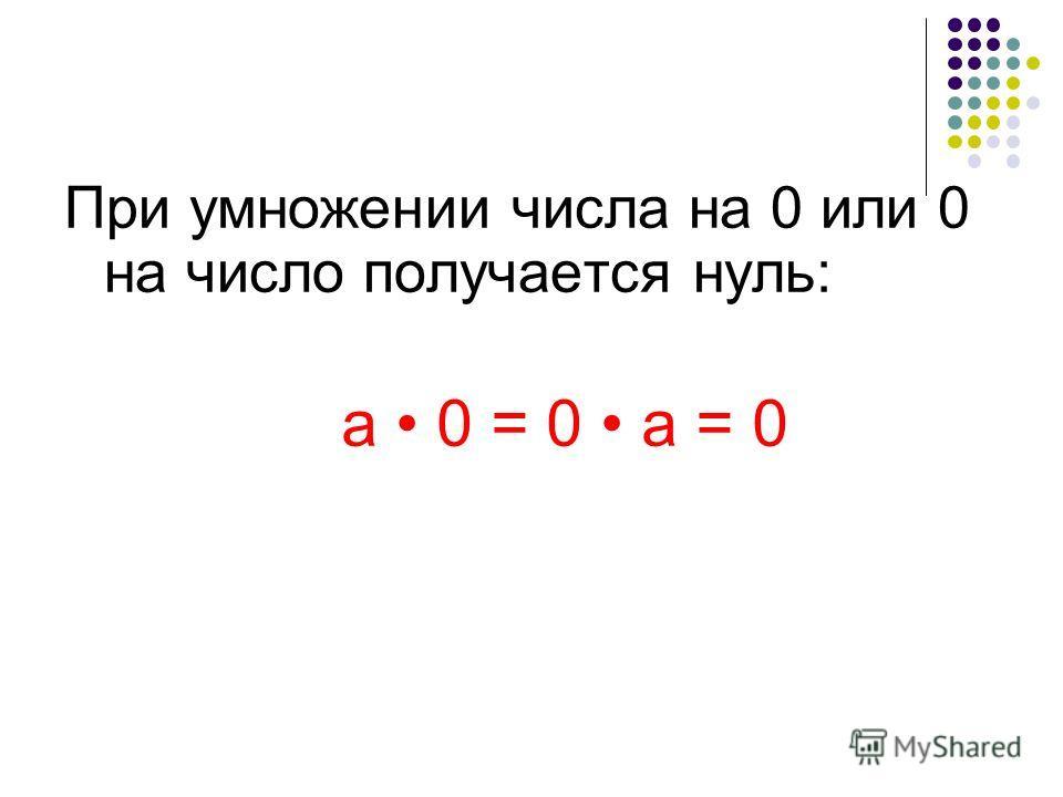 При умножении числа на 0 или 0 на число получается нуль: а 0 = 0 а = 0
