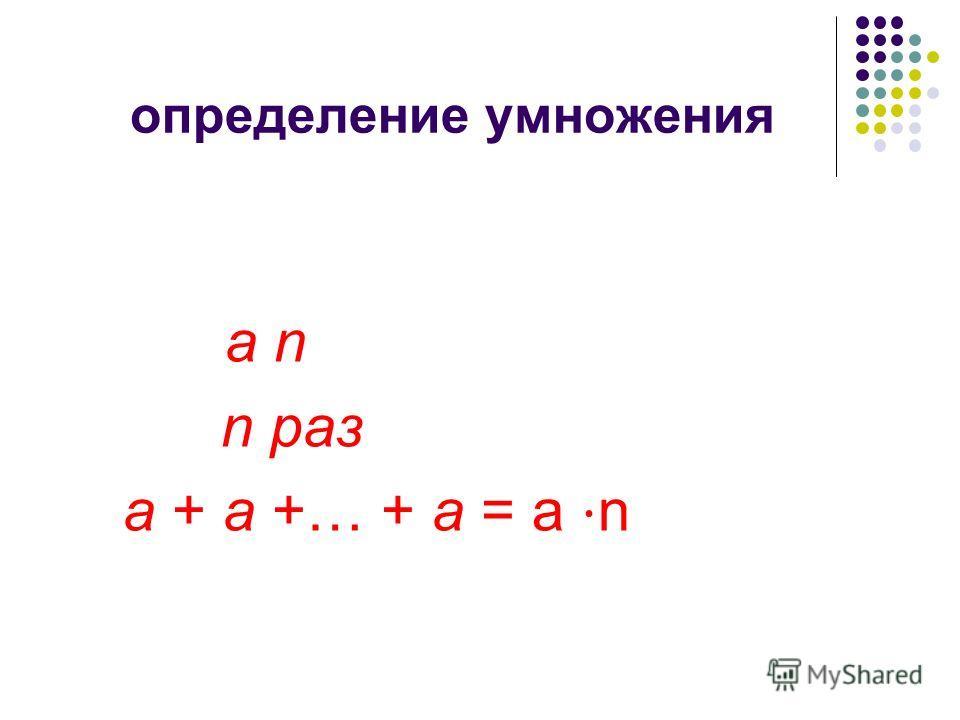 определение умножения a n n раз a + a +… + a = а n