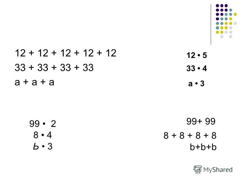 12 + 12 + 12 + 12 + 12 33 + 33 + 33 + 33 а + а + а 99 2 8 4 Ь 3 99+ 99 8 + 8 + 8 + 8 b+b+b а 3 33 4 12 5