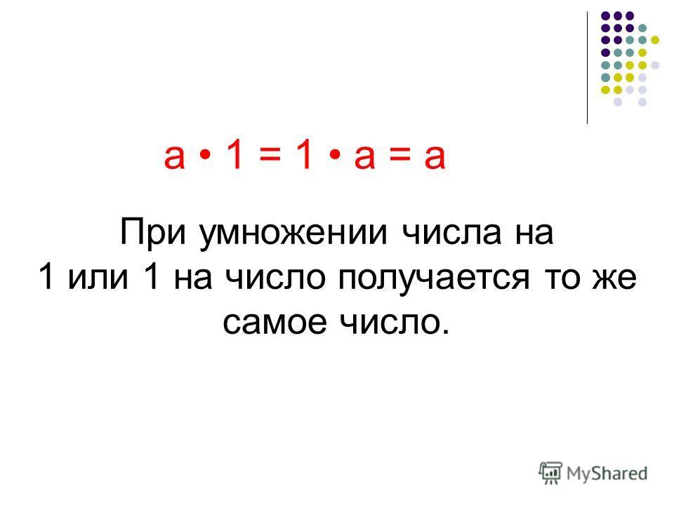 При умножении числа на 1 или 1 на число получается то же самое число. а 1 = 1 а = а