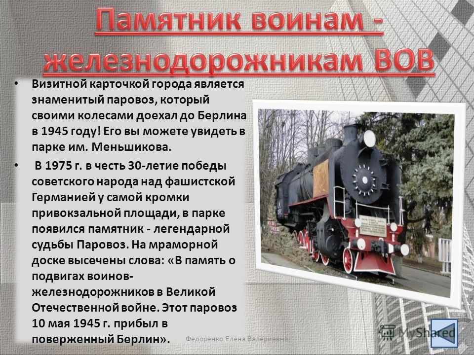 Визитной карточкой города является знаменитый паровоз, который своими колесами доехал до Берлина в 1945 году! Его вы можете увидеть в парке им. Меньшикова. В 1975 г. в честь 30-летие победы советского народа над фашистской Германией у самой кромки пр