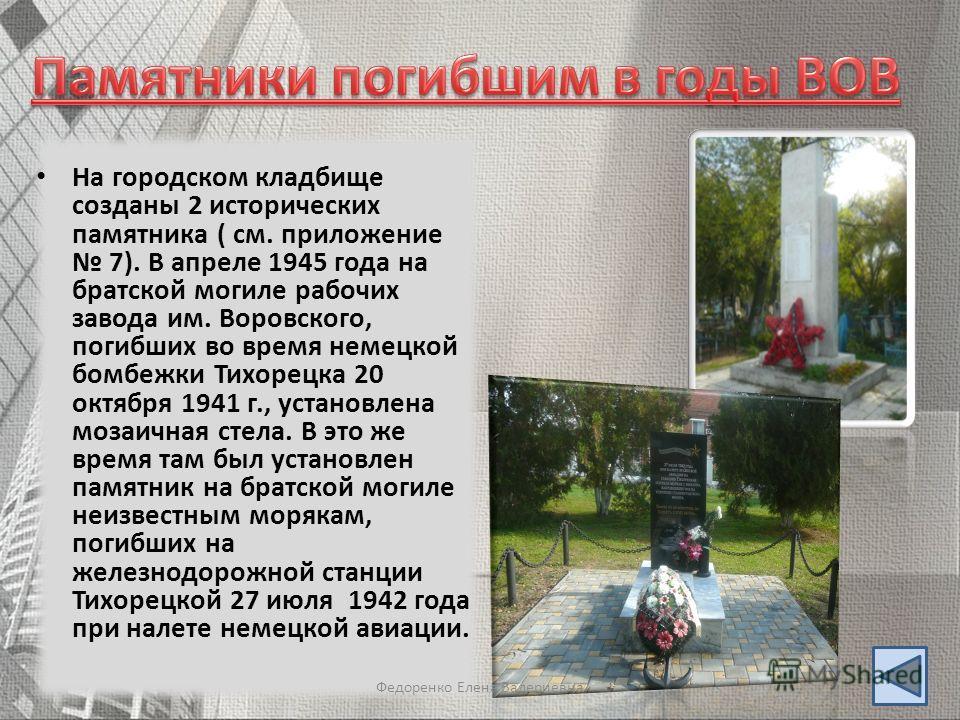 На городском кладбище созданы 2 исторических памятника ( см. приложение 7). В апреле 1945 года на братской могиле рабочих завода им. Воровского, погибших во время немецкой бомбежки Тихорецка 20 октября 1941 г., установлена мозаичная стела. В это же в