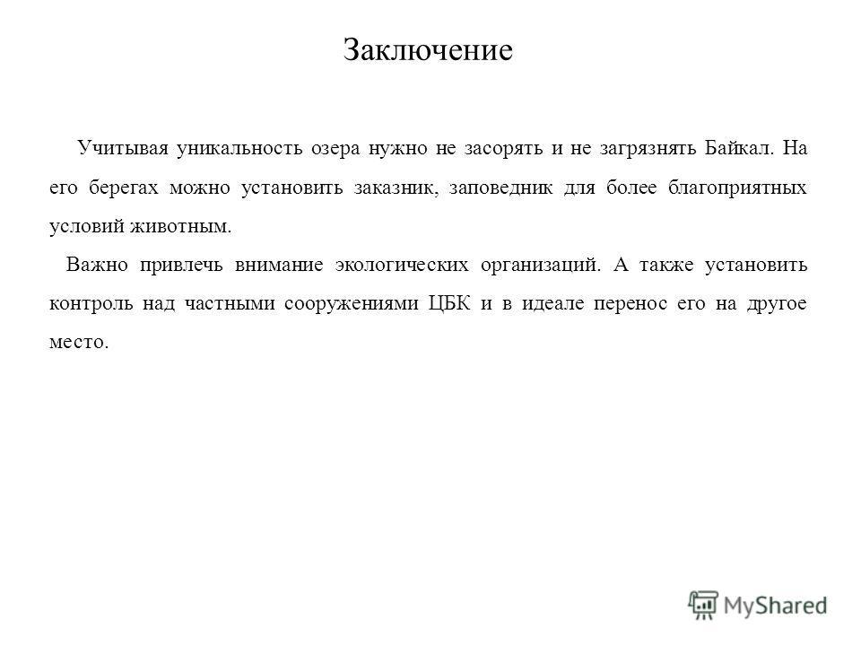 Заключение Учитывая уникальность озера нужно не засорять и не загрязнять Байкал. На его берегах можно установить заказник, заповедник для более благоприятных условий животным. Важно привлечь внимание экологических организаций. А также установить конт