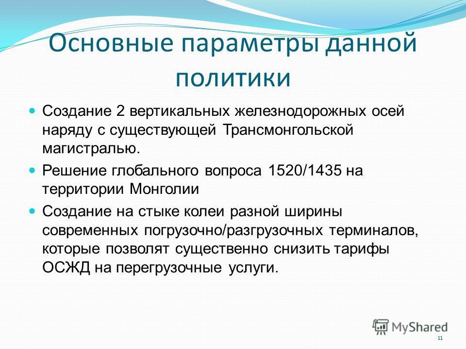 Основные параметры данной политики Создание 2 вертикальных железнодорожных осей наряду с существующей Трансмонгольской магистралью. Решение глобального вопроса 1520/1435 на территории Монголии Создание на стыке колеи разной ширины современных погрузо