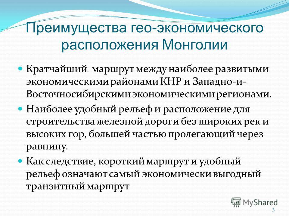 Преимущества гео-экономического расположения Монголии Кратчайший маршрут между наиболее развитыми экономическими районами КНР и Западно-и- Восточносибирскими экономическими регионами. Наиболее удобный рельеф и расположение для строительства железной