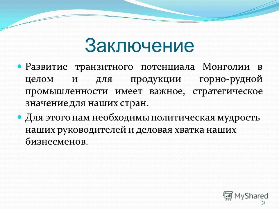 Заключение Развитие транзитного потенциала Монголии в целом и для продукции горно-рудной промышленности имеет важное, стратегическое значение для наших стран. Для этого нам необходимы политическая мудрость наших руководителей и деловая хватка наших б