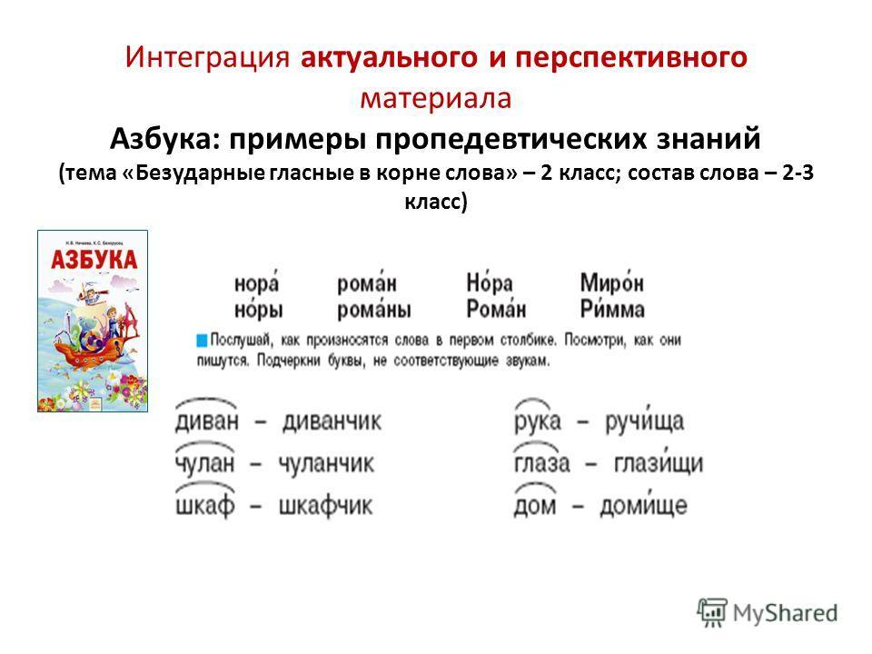 Интеграция актуального и перспективного материала Азбука: примеры пропедевтических знаний (тема «Безударные гласные в корне слова» – 2 класс; состав слова – 2-3 класс)