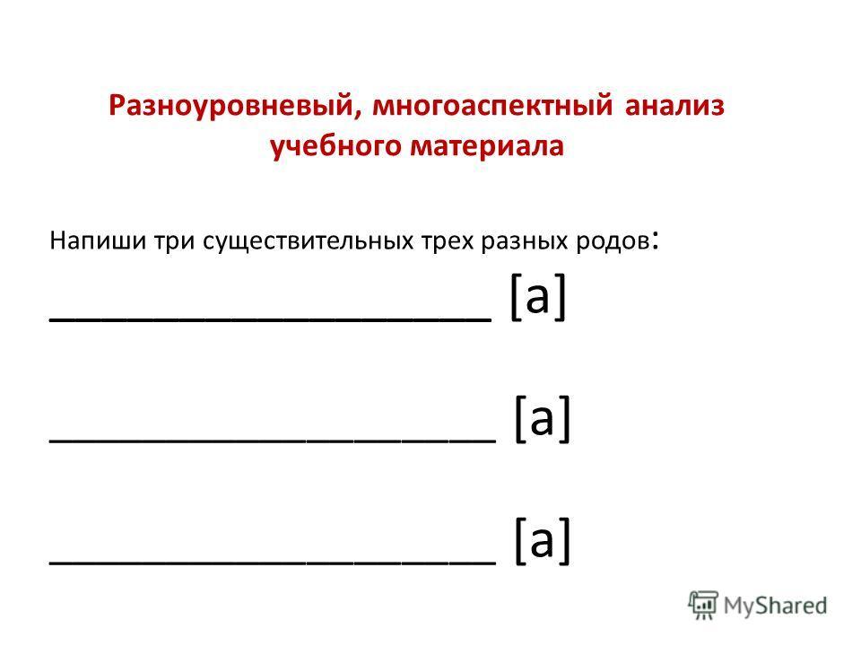 Напиши три существительных трех разных родов : _________________ [а] ___________________ [а] Разноуровневый, многоаспектный анализ учебного материала