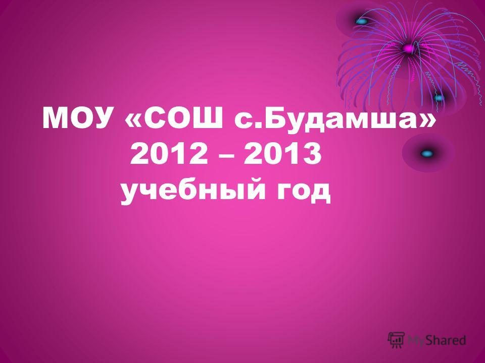 МОУ «СОШ с.Будамша» 2012 – 2013 учебный год