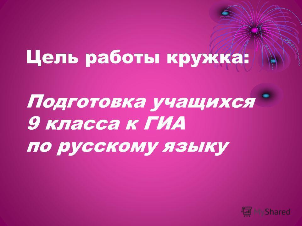 Цель работы кружка: Подготовка учащихся 9 класса к ГИА по русскому языку