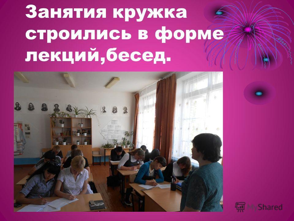 Занятия кружка строились в форме лекций,бесед.