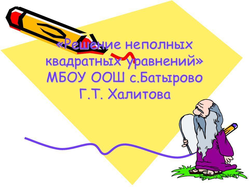 «Решение неполных квадратных уравнений» МБОУ ООШ с.Батырово Г.Т. Халитова