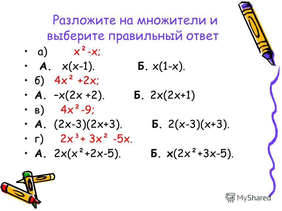 Разложите на множители и выберите правильный ответ а) х²-х; А. х(х-1). Б. х(1-х). б) 4х² +2х; А. –х(2х +2). Б. 2х(2х+1) в) 4х²-9; А. (2х-3)(2х+3). Б. 2(х-3)(х+3). г) 2х³+ 3х² -5х. А. 2х(х²+2х-5). Б. х(2х²+3х-5).
