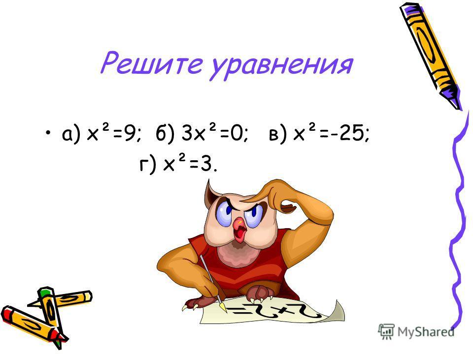 Решите уравнения а) х²=9; б) 3х²=0; в) х²=-25; г) х²=3.