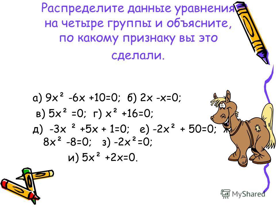 Распределите данные уравнения на четыре группы и объясните, по какому признаку вы это сделали. а) 9х² -6х +10=0; б) 2х -х=0; в) 5х² =0; г) х² +16=0; д) -3х ² +5х + 1=0; е) -2х² + 50=0; ж) 8х² -8=0; з) -2х²=0; и) 5х² +2х=0.