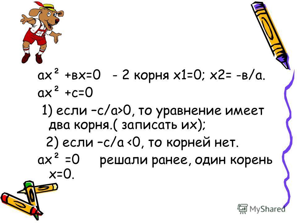 ах² +вх=0 - 2 корня х1=0; х2= -в/а. ах² +с=0 1) если –с/а>0, то уравнение имеет два корня.( записать их); 2) если –с/а