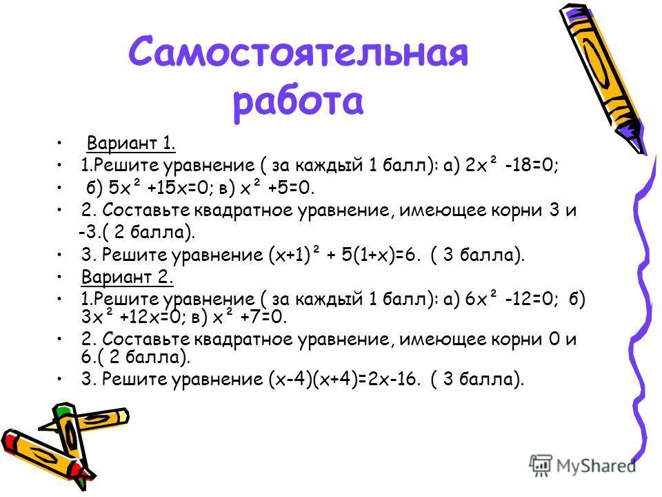 Самостоятельная работа Вариант 1. 1.Решите уравнение ( за каждый 1 балл): а) 2х² -18=0; б) 5х² +15х=0; в) х² +5=0. 2. Составьте квадратное уравнение, имеющее корни 3 и -3.( 2 балла). 3. Решите уравнение (х+1)² + 5(1+х)=6. ( 3 балла). Вариант 2. 1.Реш