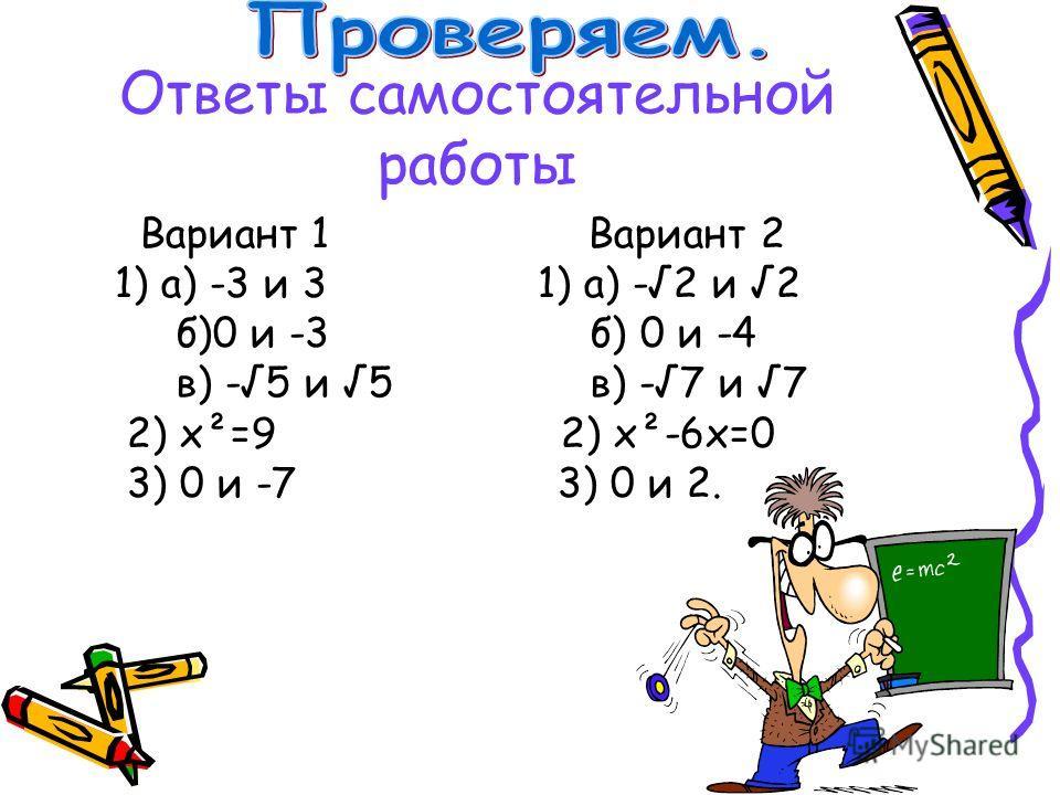 Ответы самостоятельной работы Вариант 1 Вариант 2 1) а) -3 и 3 1) а) -2 и 2 б)0 и -3 б) 0 и -4 в) -5 и 5 в) -7 и 7 2) х²=9 2) х²-6х=0 3) 0 и -7 3) 0 и 2.