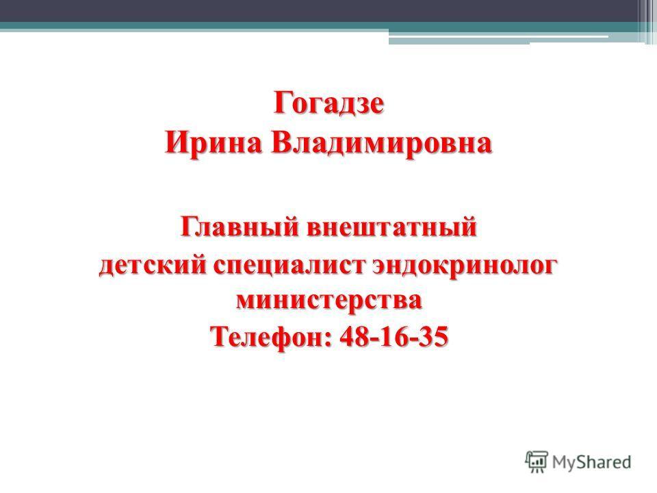 Гогадзе Ирина Владимировна Главный внештатный детский специалист эндокринолог министерства Телефон: 48-16-35