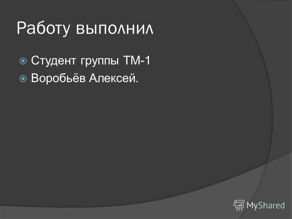 Работу выполнил Студент группы ТМ-1 Воробьёв Алексей.