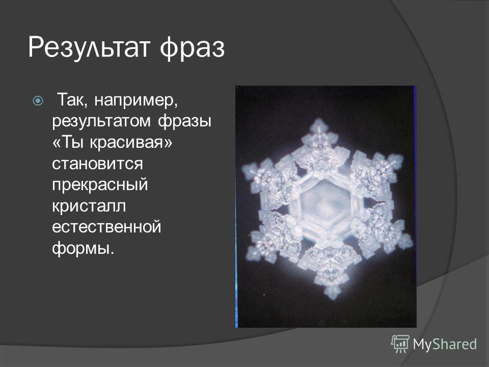 Результат фраз Так, например, результатом фразы «Ты красивая» становится прекрасный кристалл естественной формы.