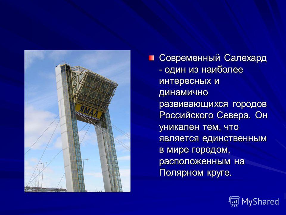 Современный Салехард - один из наиболее интересных и динамично развивающихся городов Российского Севера. Он уникален тем, что является единственным в мире городом, расположенным на Полярном круге.